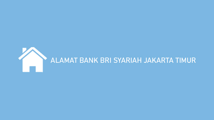 Alamat Bank BRI Syariah Jakarta Timur