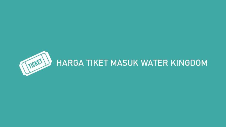 Harga Tiket Water Kingdom