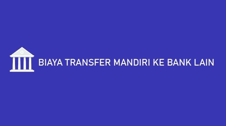 Biaya Transfer Mandiri ke Bank Lain